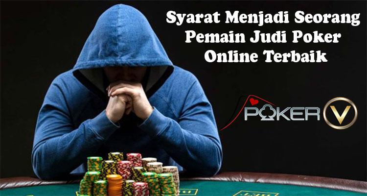 Syarat Menjadi Seorang Pemain Judi Poker Online Terbaik