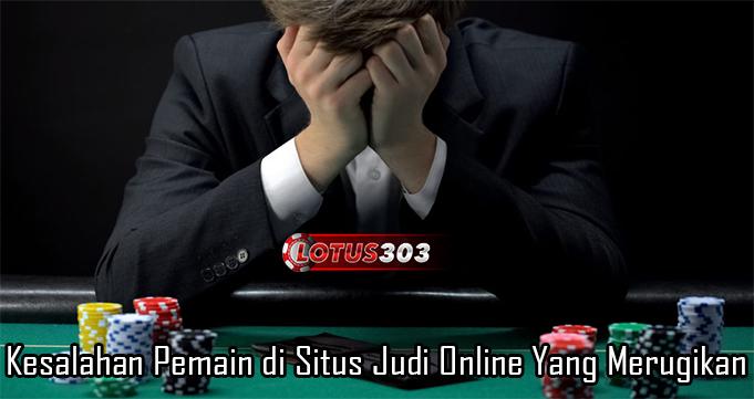 Kesalahan Pemain di Situs Judi Online Yang Merugikan